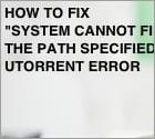 "How To Fix ""System cannot find the path specified"" Error?"